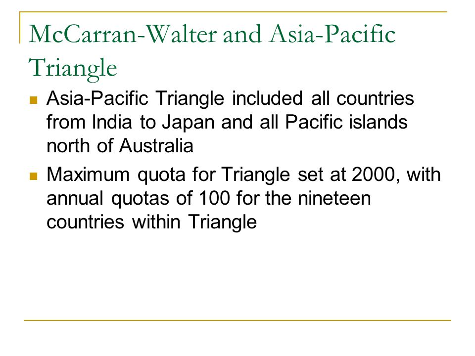 McCarran-Walter and Asia-Pacific Triangle Asia-Pacific Triangle included all countries from India to Japan and all Pacific islands north of Australia