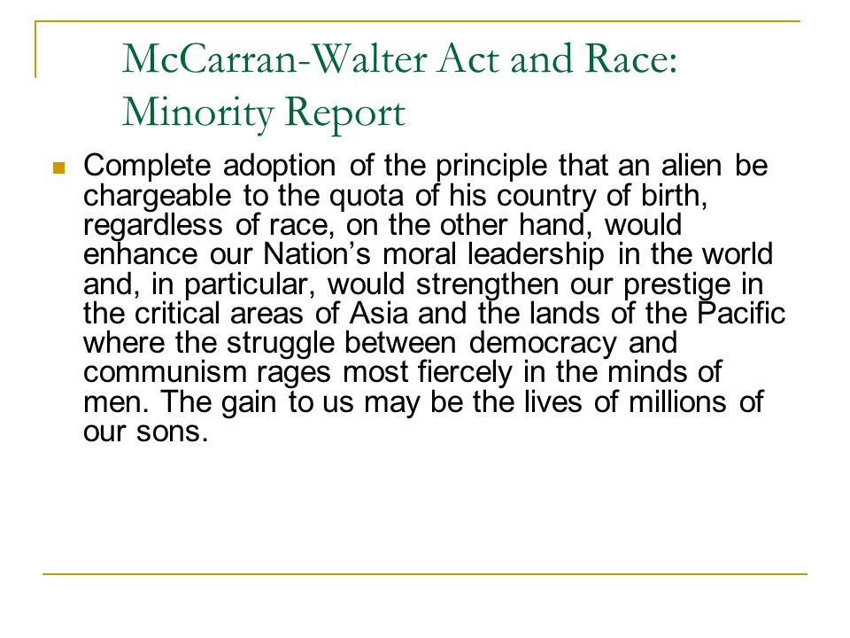 McCarran-Walter Act and Race: Minority Report Complete adoption of the principle that an alien be chargeable to the quota of his country of birth, regardless of race, on the other hand, would enhance our Nation's moral leadership in the world and, in particular, would strengthen our prestige in the critical areas of Asia and the lands of the Pacific where the struggle between democracy and communism rages most fiercely in the minds of men.