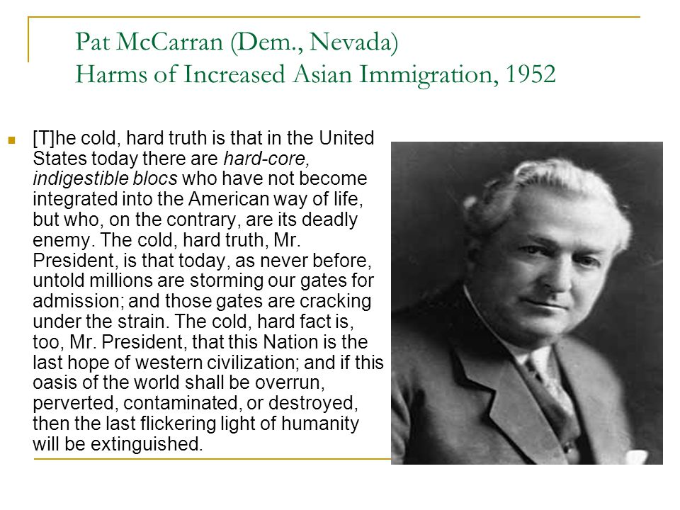 Pat McCarran (Dem., Nevada) Harms of Increased Asian Immigration, 1952 [T]he cold, hard truth is that in the United States today there are hard-core,