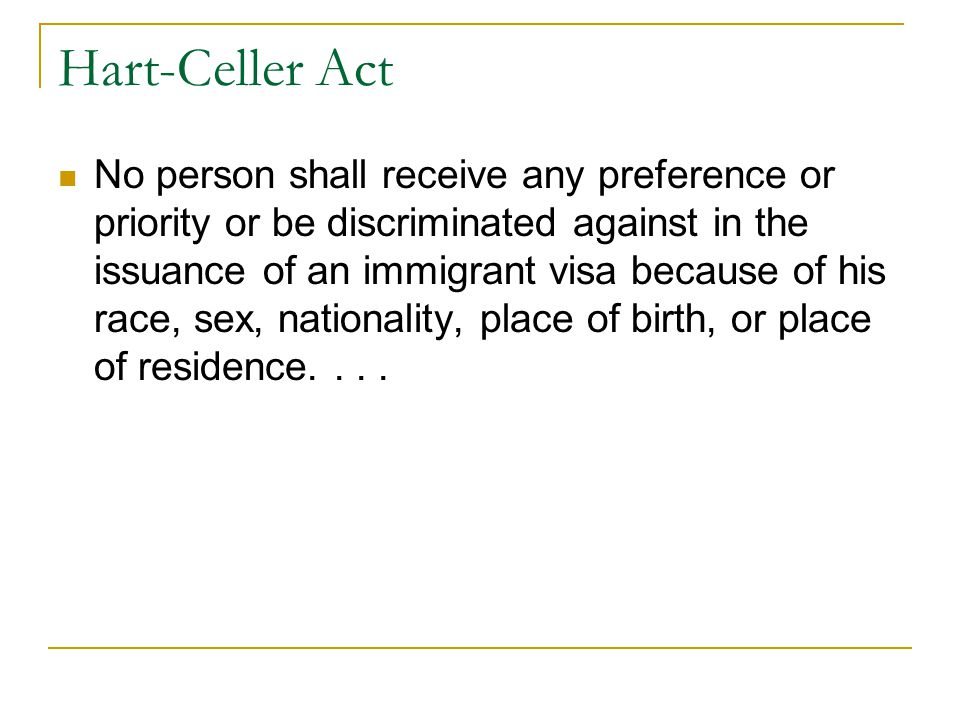 Hart-Celler Act No person shall receive any preference or priority or be discriminated against in the issuance of an immigrant visa because of his race, sex, nationality, place of birth, or place of residence....