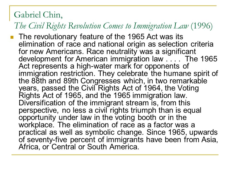 Gabriel Chin, The Civil Rights Revolution Comes to Immigration Law (1996) The revolutionary feature of the 1965 Act was its elimination of race and na