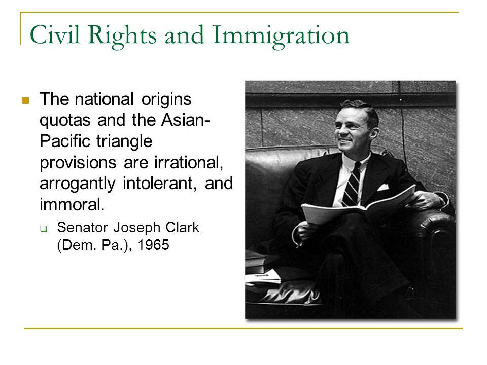 Civil Rights and Immigration The national origins quotas and the Asian- Pacific triangle provisions are irrational, arrogantly intolerant, and immoral
