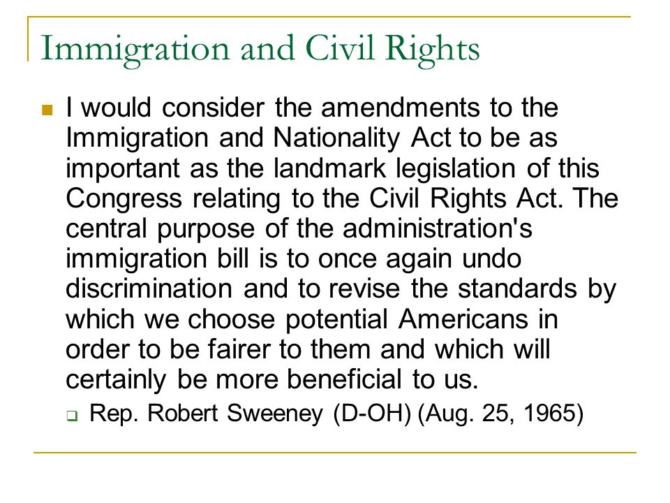 Immigration and Civil Rights I would consider the amendments to the Immigration and Nationality Act to be as important as the landmark legislation of this Congress relating to the Civil Rights Act.