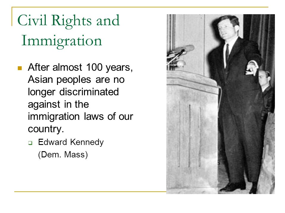 Civil Rights and Immigration After almost 100 years, Asian peoples are no longer discriminated against in the immigration laws of our country.  Edwar