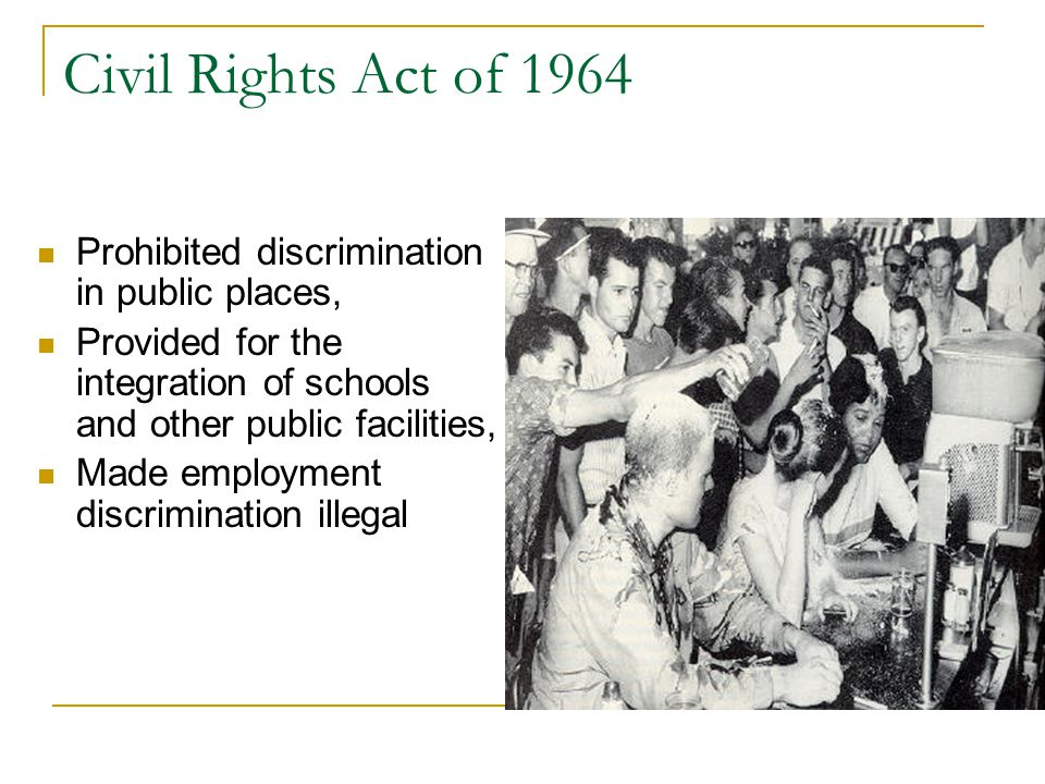 Civil Rights Act of 1964 Prohibited discrimination in public places, Provided for the integration of schools and other public facilities, Made employment discrimination illegal