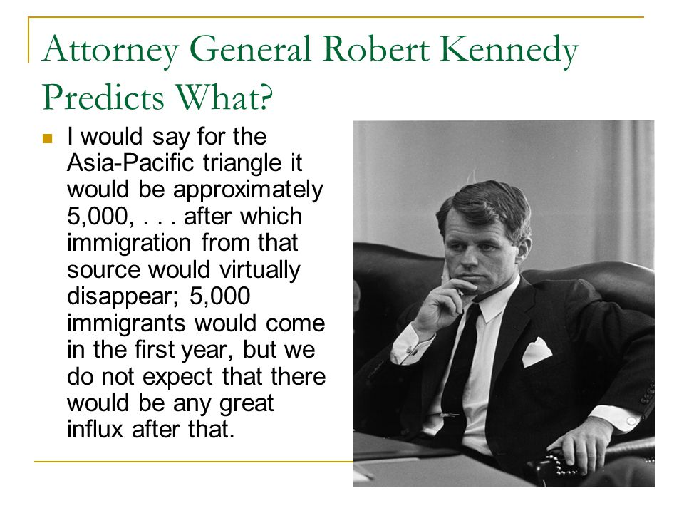Attorney General Robert Kennedy Predicts What? I would say for the Asia-Pacific triangle it would be approximately 5,000,... after which immigration f