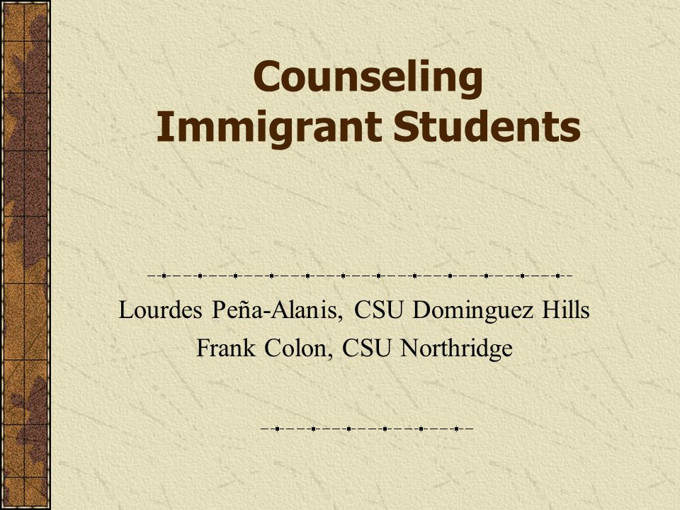 Counseling Immigrant Students Lourdes Peña-Alanis, CSU Dominguez Hills Frank Colon, CSU Northridge