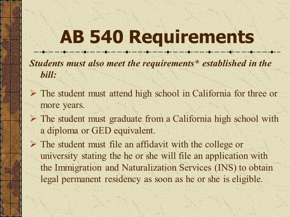 AB 540 Requirements Students must also meet the requirements* established in the bill:  The student must attend high school in California for three or more years.