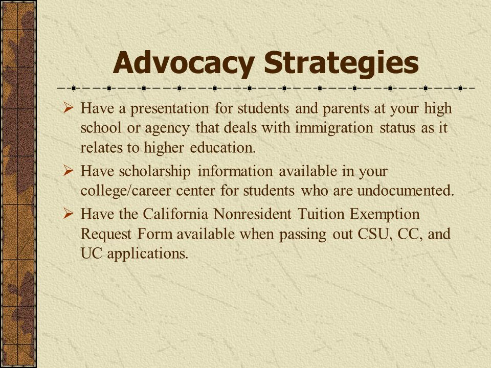 Advocacy Strategies  Have a presentation for students and parents at your high school or agency that deals with immigration status as it relates to higher education.