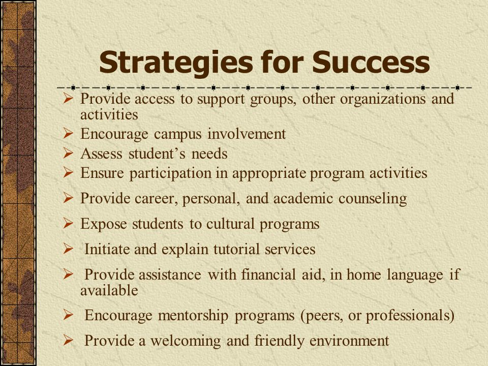 Strategies for Success  Provide access to support groups, other organizations and activities  Encourage campus involvement  Assess student's needs  Ensure participation in appropriate program activities  Provide career, personal, and academic counseling  Expose students to cultural programs  Initiate and explain tutorial services  Provide assistance with financial aid, in home language if available  Encourage mentorship programs (peers, or professionals)  Provide a welcoming and friendly environment