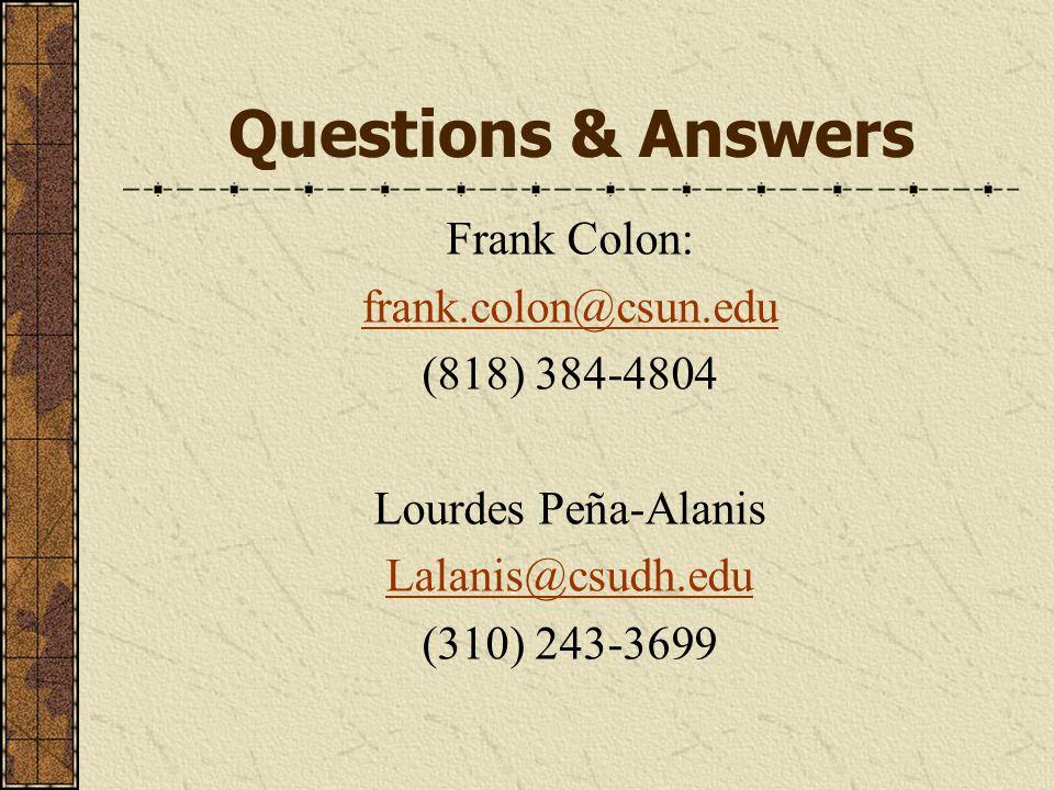 Questions & Answers Frank Colon: frank.colon@csun.edu (818) 384-4804 Lourdes Peña-Alanis Lalanis@csudh.edu (310) 243-3699