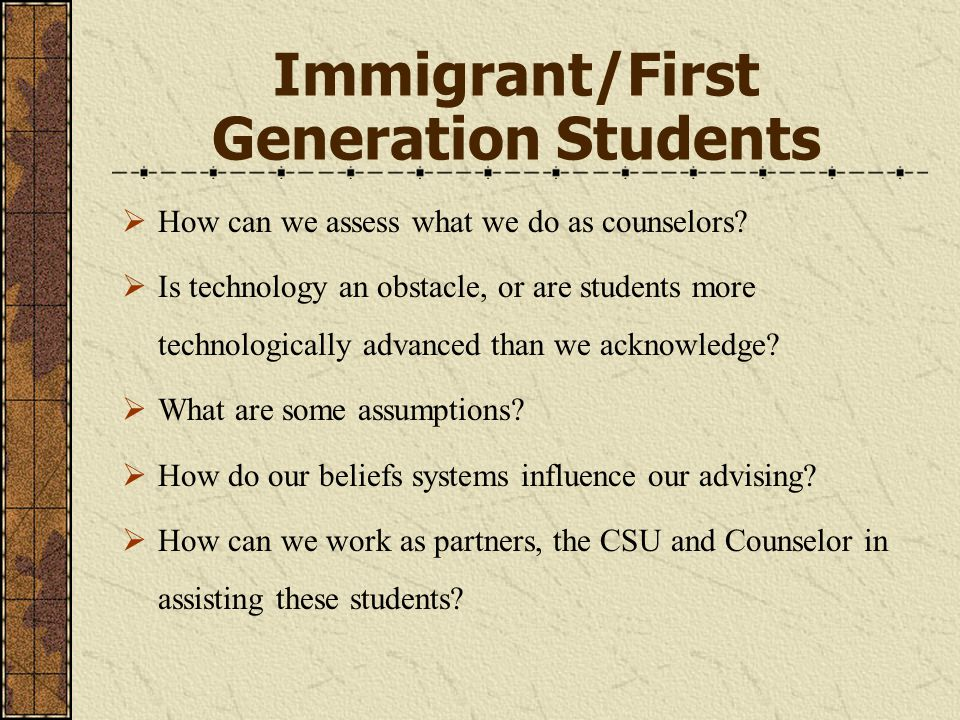 Immigrant/First Generation Students  How can we assess what we do as counselors.
