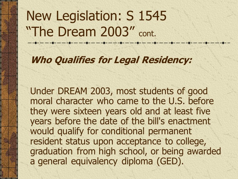 Who Qualifies for Legal Residency: Under DREAM 2003, most students of good moral character who came to the U.S.