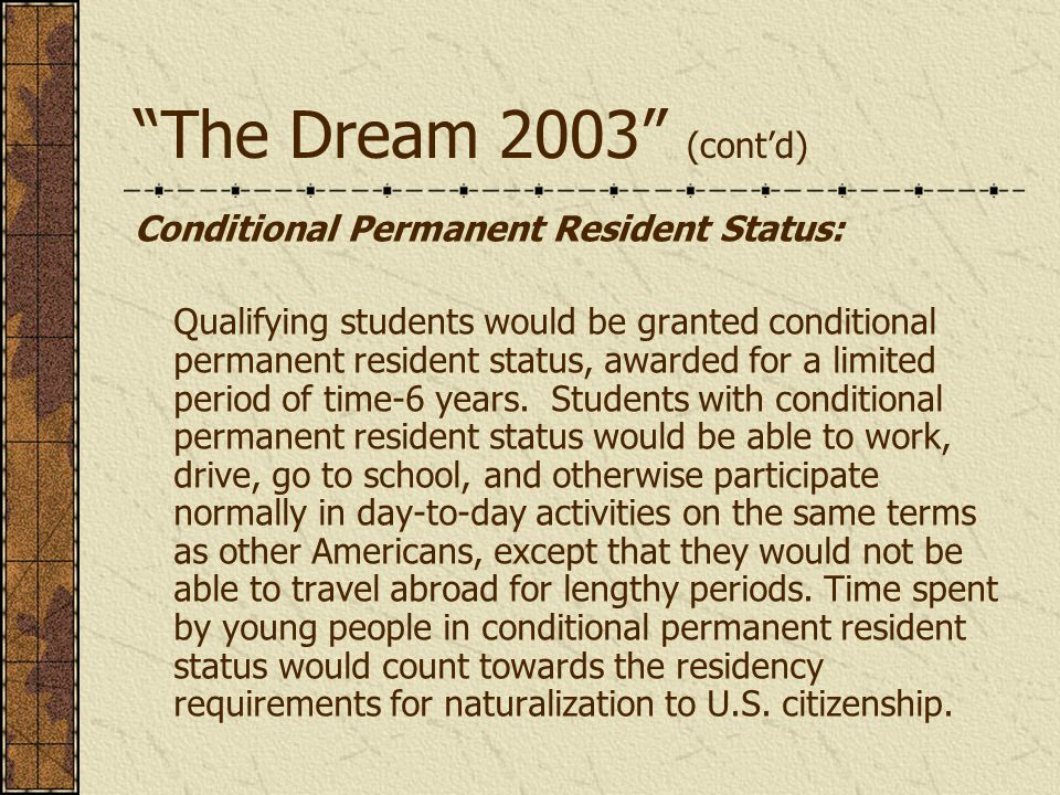 The Dream 2003 (cont'd) Conditional Permanent Resident Status: Qualifying students would be granted conditional permanent resident status, awarded for a limited period of time-6 years.