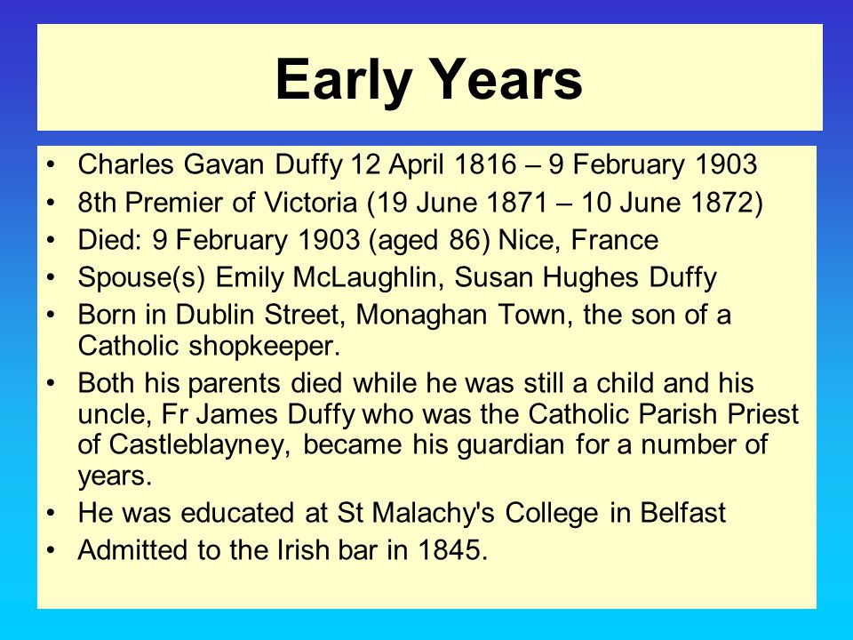 Early Years Charles Gavan Duffy 12 April 1816 – 9 February 1903 8th Premier of Victoria (19 June 1871 – 10 June 1872) Died: 9 February 1903 (aged 86) Nice, France Spouse(s) Emily McLaughlin, Susan Hughes Duffy Born in Dublin Street, Monaghan Town, the son of a Catholic shopkeeper.