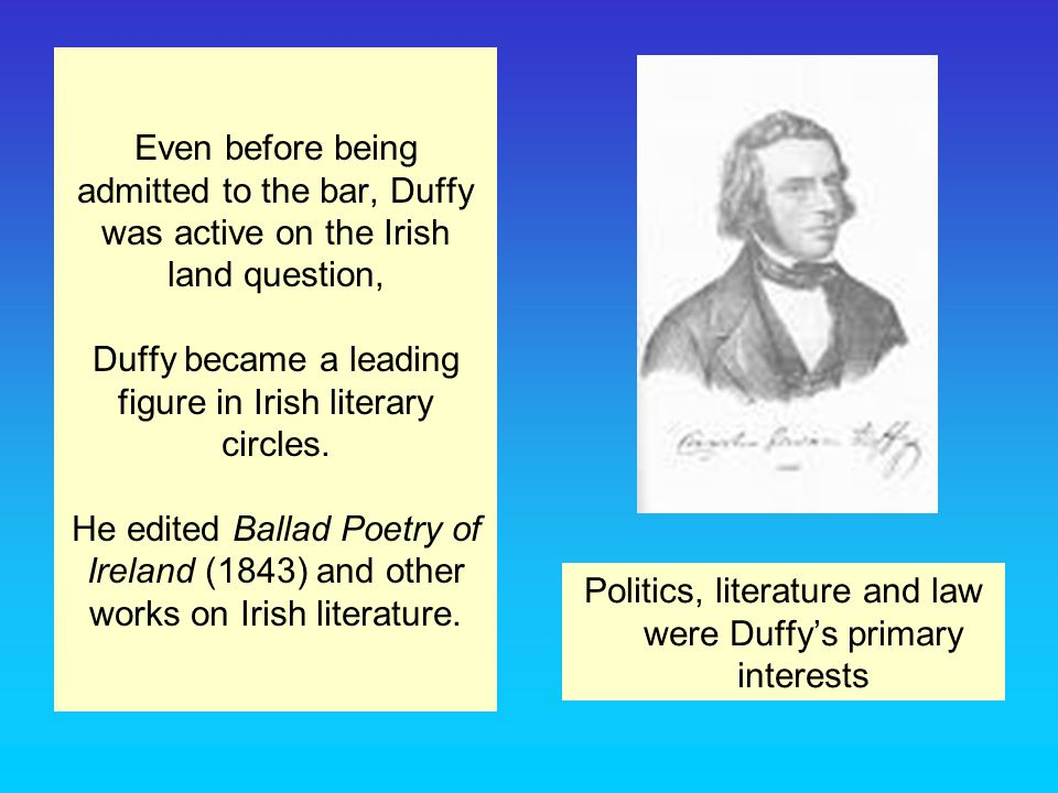 Even before being admitted to the bar, Duffy was active on the Irish land question, Duffy became a leading figure in Irish literary circles.