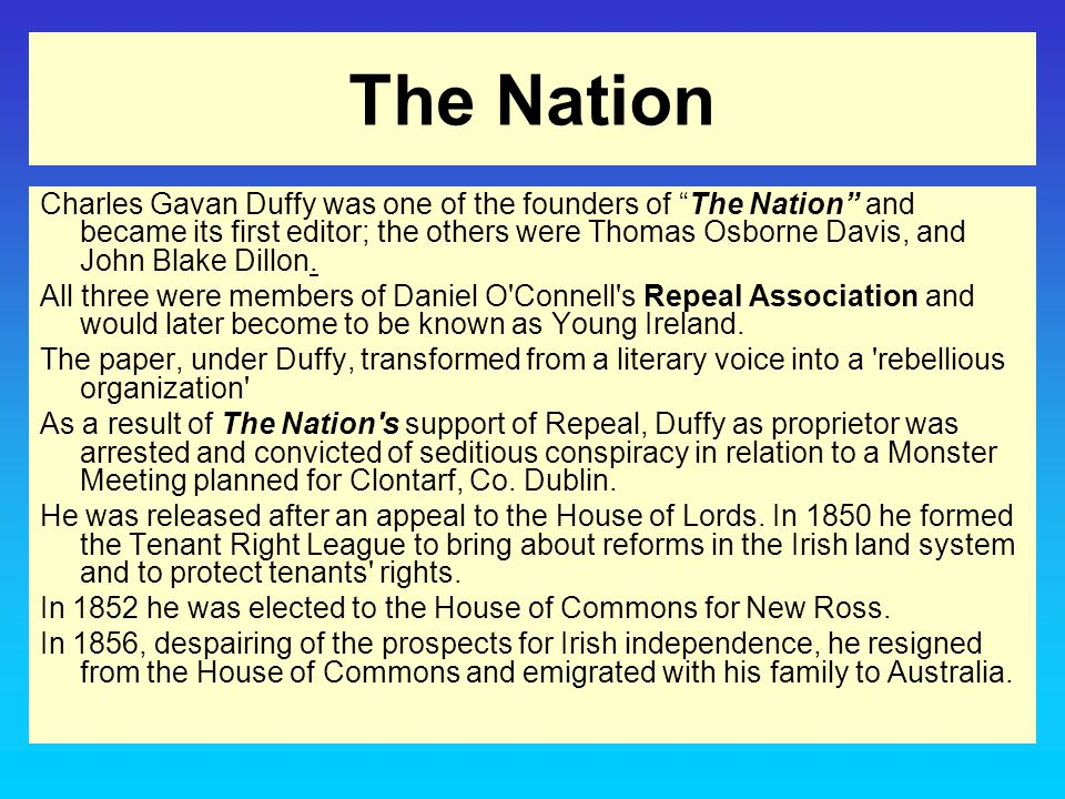 The Nation Charles Gavan Duffy was one of the founders of The Nation and became its first editor; the others were Thomas Osborne Davis, and John Blake Dillon.