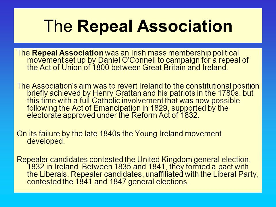 The Repeal Association The Repeal Association was an Irish mass membership political movement set up by Daniel O'Connell to campaign for a repeal of t