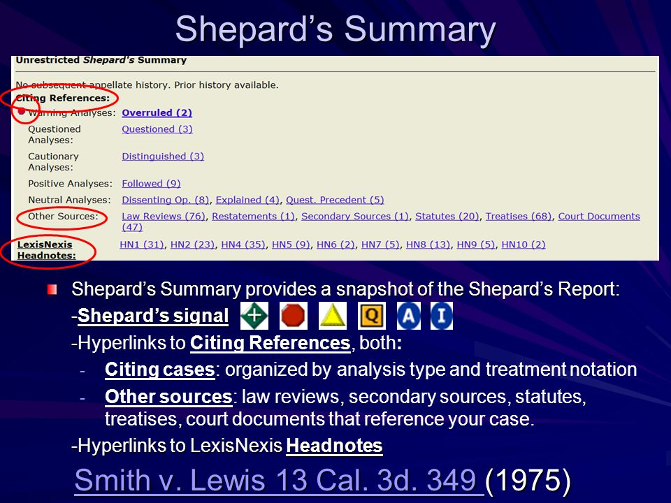 Shepard's Summary Shepard's Summary provides a snapshot of the Shepard's Report: -Shepard's signal - -Hyperlinks to Citing References, both: - Citing cases: organized by analysis type and treatment notation - Other sources: law reviews, secondary sources, statutes, treatises, court documents that reference your case.