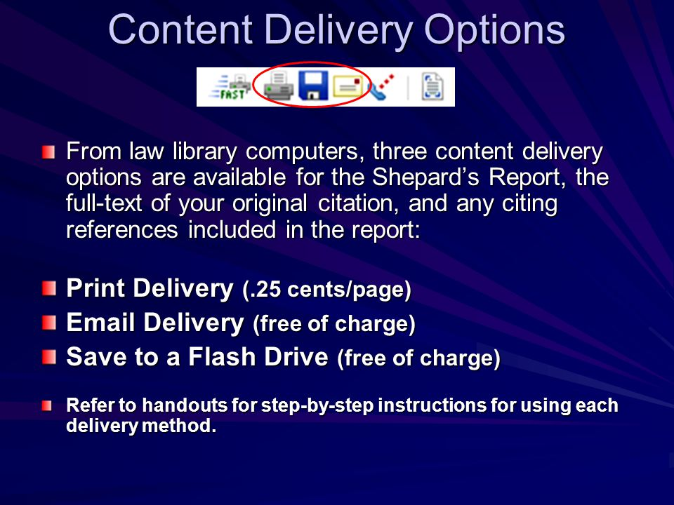 Content Delivery Options From law library computers, three content delivery options are available for the Shepard's Report, the full-text of your original citation, and any citing references included in the report: Print Delivery (.25 cents/page) Email Delivery (free of charge) Save to a Flash Drive (free of charge) Refer to handouts for step-by-step instructions for using each delivery method.