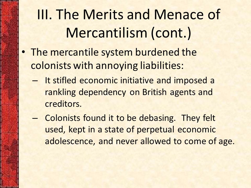 III. The Merits and Menace of Mercantilism (cont.) The mercantile system burdened the colonists with annoying liabilities: – It stifled economic initi