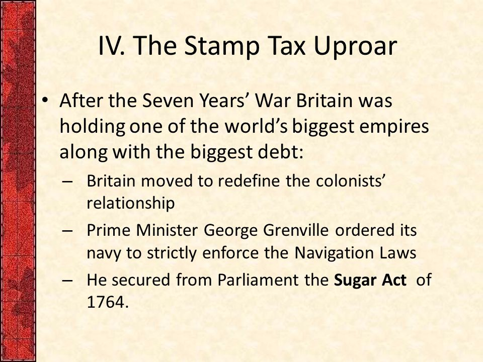 IV. The Stamp Tax Uproar After the Seven Years' War Britain was holding one of the world's biggest empires along with the biggest debt: – Britain move