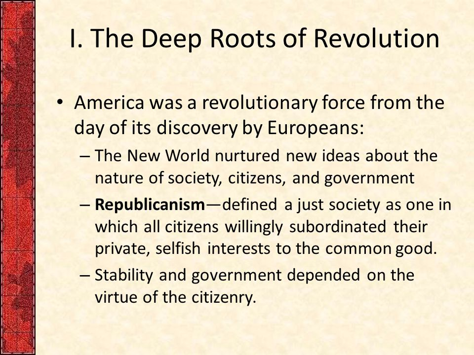 I. The Deep Roots of Revolution America was a revolutionary force from the day of its discovery by Europeans: – The New World nurtured new ideas about