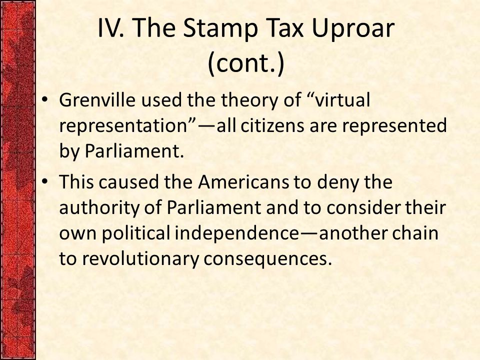 """IV. The Stamp Tax Uproar (cont.) Grenville used the theory of """"virtual representation""""—all citizens are represented by Parliament. This caused the Ame"""