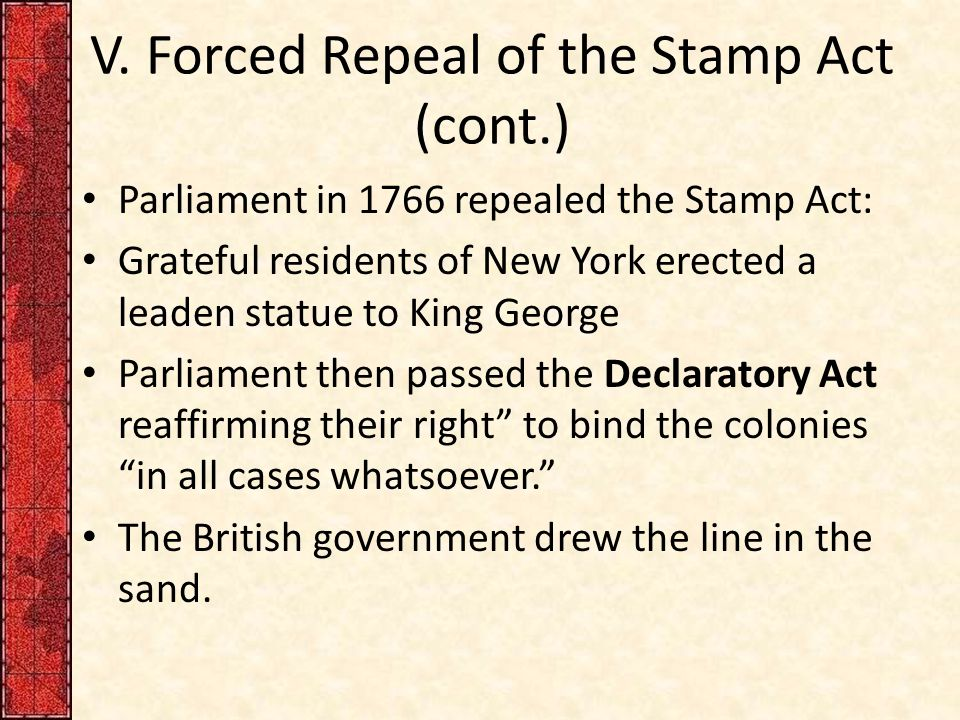 V. Forced Repeal of the Stamp Act (cont.) Parliament in 1766 repealed the Stamp Act: Grateful residents of New York erected a leaden statue to King Ge