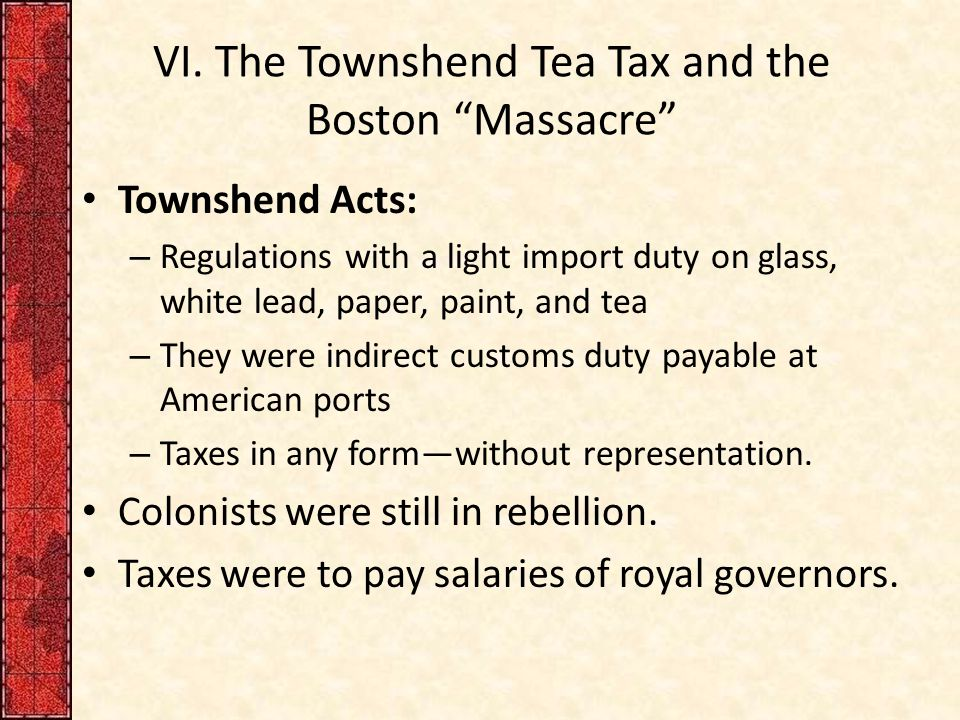 """VI. The Townshend Tea Tax and the Boston """"Massacre"""" Townshend Acts: – Regulations with a light import duty on glass, white lead, paper, paint, and tea"""