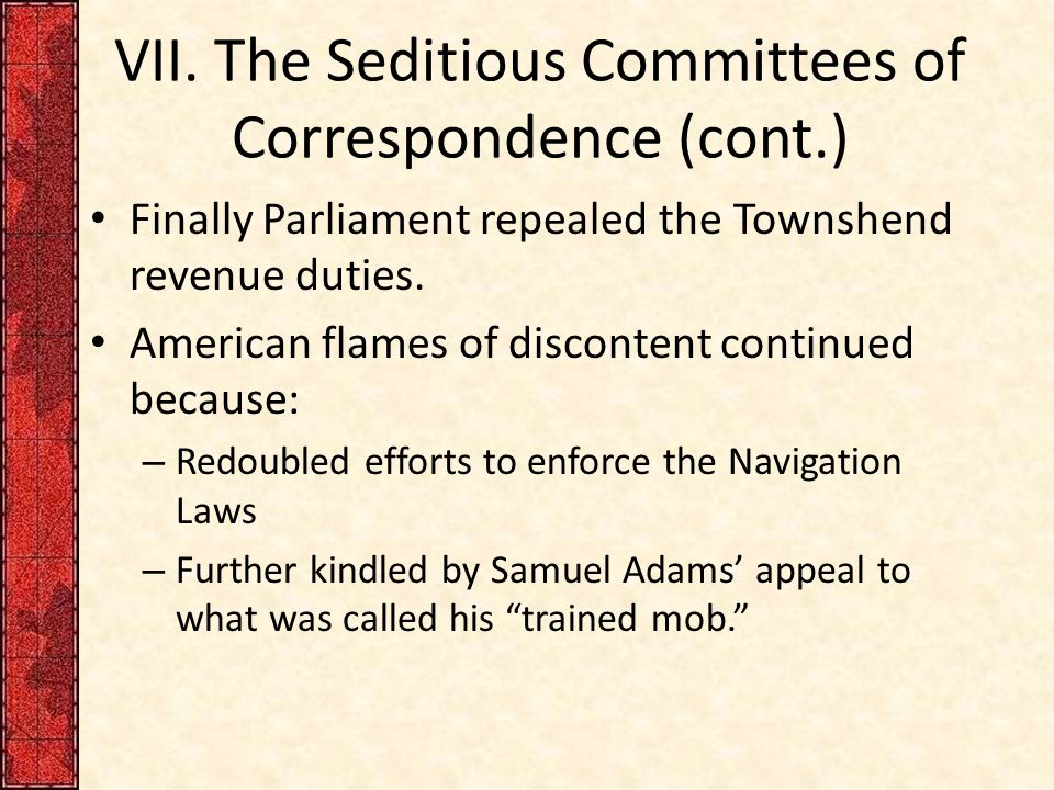 VII. The Seditious Committees of Correspondence (cont.) Finally Parliament repealed the Townshend revenue duties. American flames of discontent contin