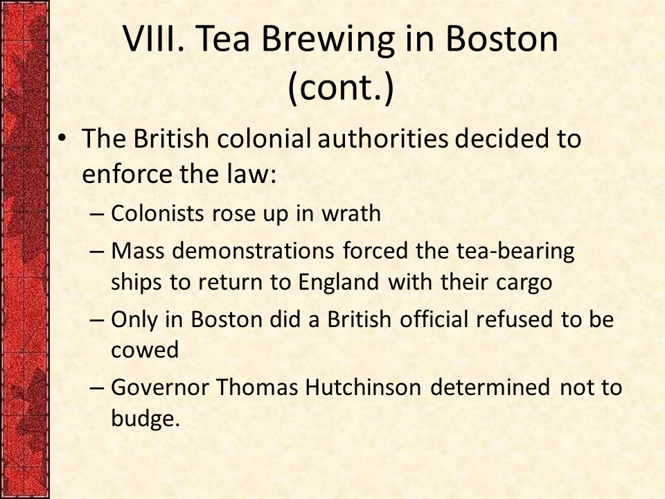 VIII. Tea Brewing in Boston (cont.) The British colonial authorities decided to enforce the law: – Colonists rose up in wrath – Mass demonstrations fo