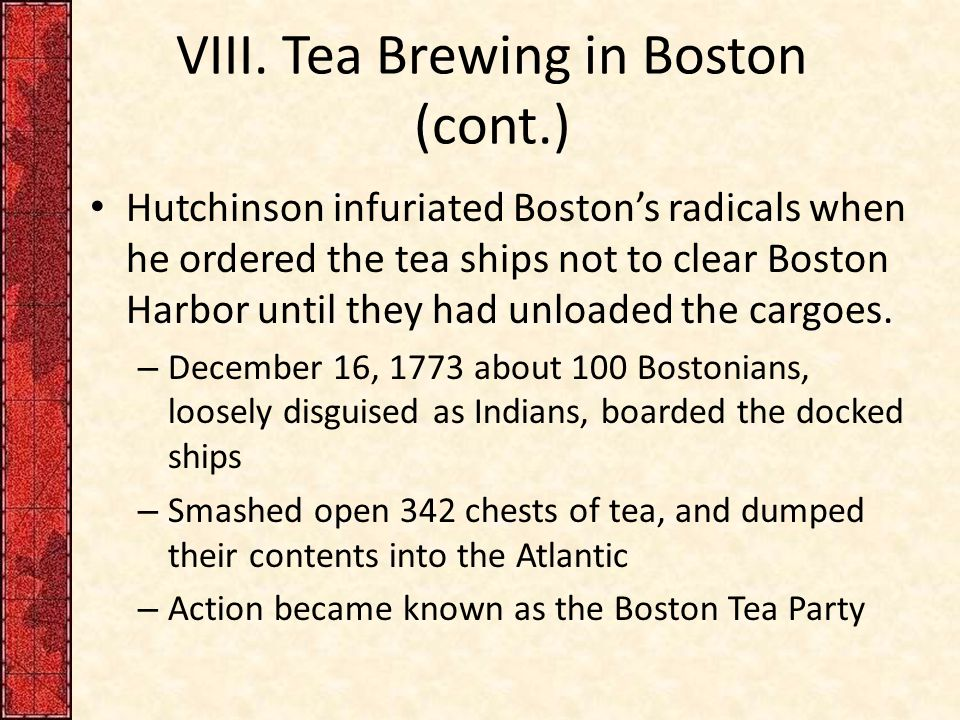 VIII. Tea Brewing in Boston (cont.) Hutchinson infuriated Boston's radicals when he ordered the tea ships not to clear Boston Harbor until they had un