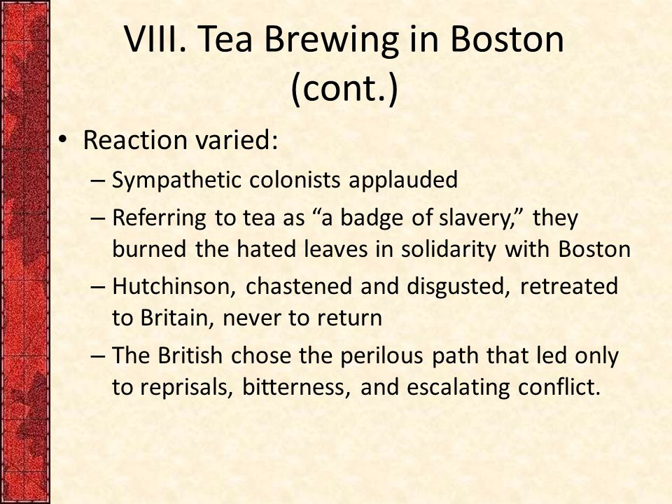 """VIII. Tea Brewing in Boston (cont.) Reaction varied: – Sympathetic colonists applauded – Referring to tea as """"a badge of slavery,"""" they burned the hat"""