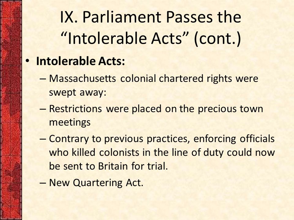 """IX. Parliament Passes the """"Intolerable Acts"""" (cont.) Intolerable Acts: – Massachusetts colonial chartered rights were swept away: – Restrictions were"""