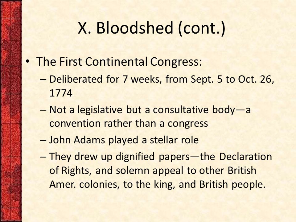 X.Bloodshed (cont.) The First Continental Congress: – Deliberated for 7 weeks, from Sept.