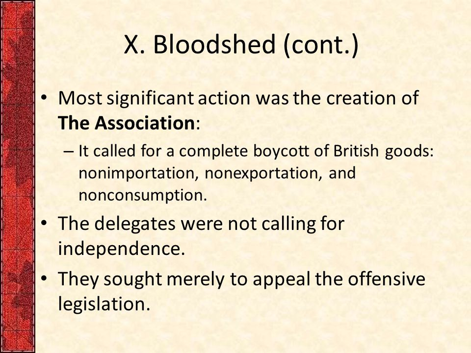 X. Bloodshed (cont.) Most significant action was the creation of The Association: – It called for a complete boycott of British goods: nonimportation,
