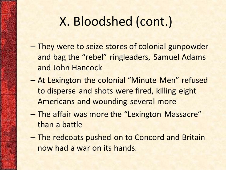 """X. Bloodshed (cont.) – They were to seize stores of colonial gunpowder and bag the """"rebel"""" ringleaders, Samuel Adams and John Hancock – At Lexington t"""