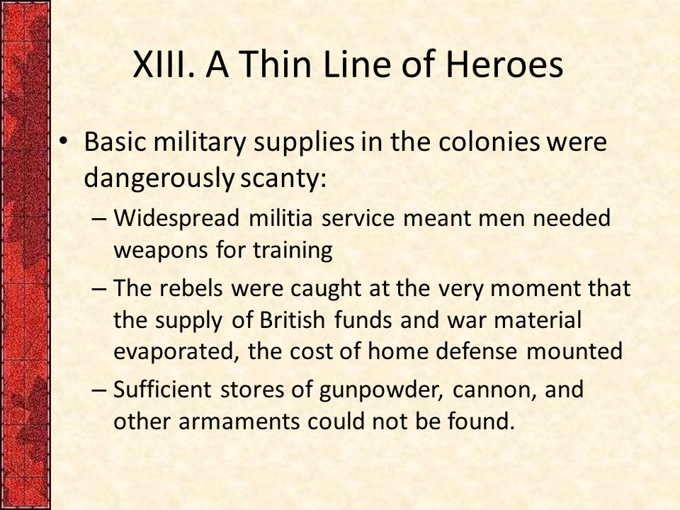 XIII. A Thin Line of Heroes Basic military supplies in the colonies were dangerously scanty: – Widespread militia service meant men needed weapons for