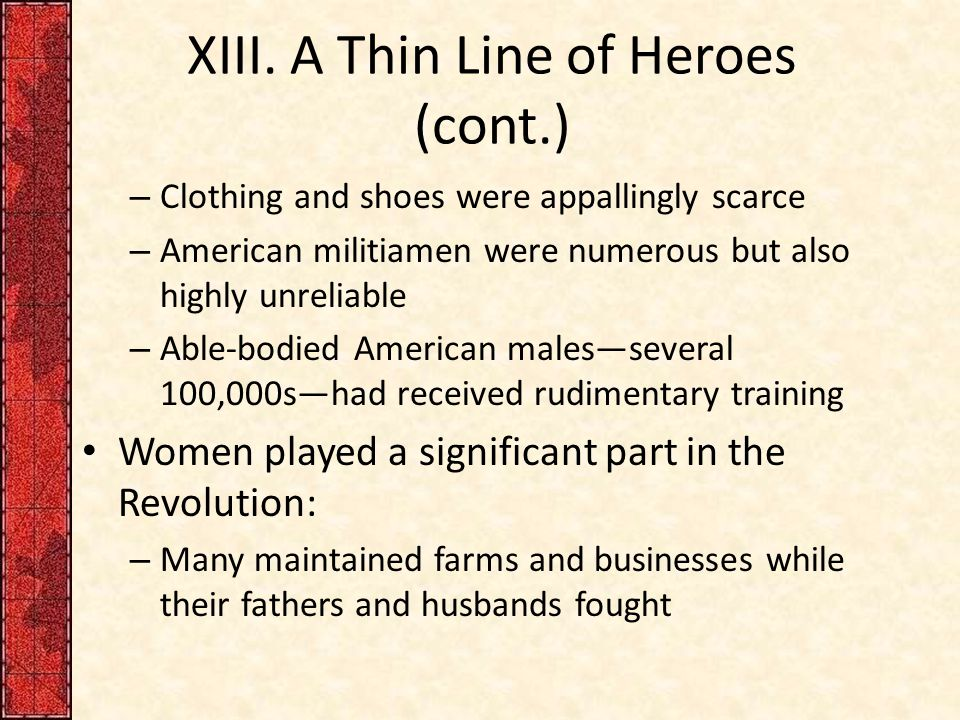 XIII. A Thin Line of Heroes (cont.) – Clothing and shoes were appallingly scarce – American militiamen were numerous but also highly unreliable – Able