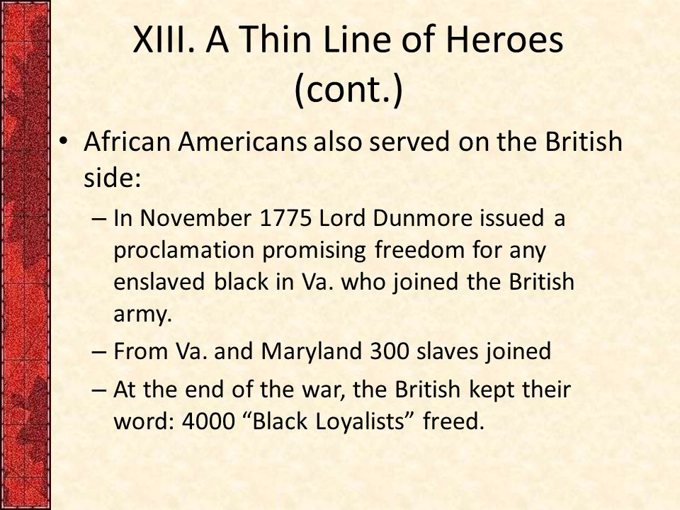 XIII. A Thin Line of Heroes (cont.) African Americans also served on the British side: – In November 1775 Lord Dunmore issued a proclamation promising