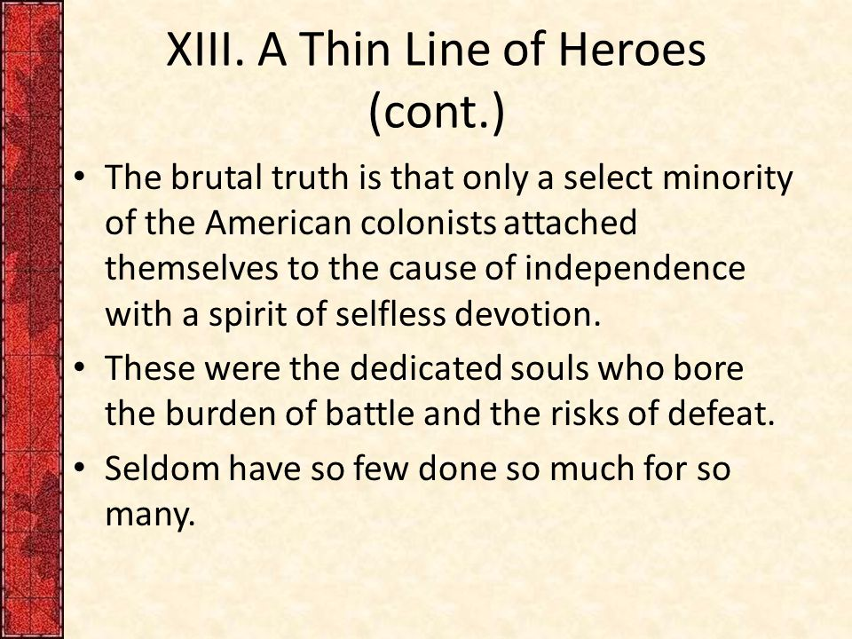 XIII. A Thin Line of Heroes (cont.) The brutal truth is that only a select minority of the American colonists attached themselves to the cause of inde