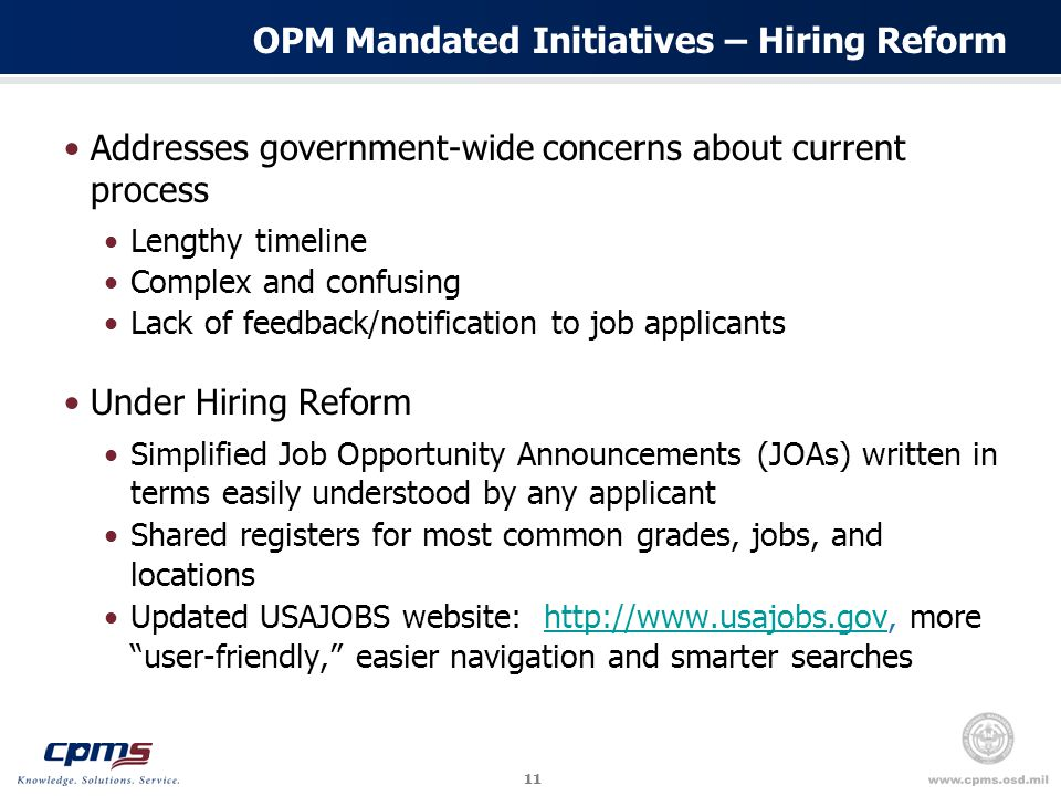 11 OPM Mandated Initiatives – Hiring Reform Addresses government-wide concerns about current process Lengthy timeline Complex and confusing Lack of feedback/notification to job applicants Under Hiring Reform Simplified Job Opportunity Announcements (JOAs) written in terms easily understood by any applicant Shared registers for most common grades, jobs, and locations Updated USAJOBS website: http://www.usajobs.gov, more user-friendly, easier navigation and smarter searcheshttp://www.usajobs.gov