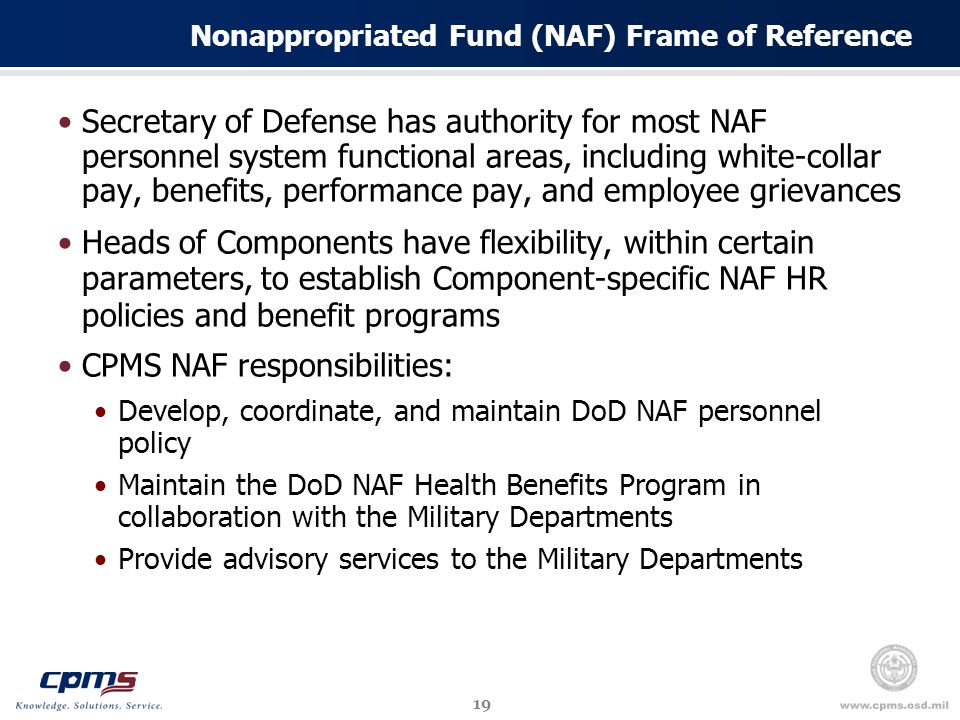 19 Nonappropriated Fund (NAF) Frame of Reference Secretary of Defense has authority for most NAF personnel system functional areas, including white-collar pay, benefits, performance pay, and employee grievances Heads of Components have flexibility, within certain parameters, to establish Component-specific NAF HR policies and benefit programs CPMS NAF responsibilities: Develop, coordinate, and maintain DoD NAF personnel policy Maintain the DoD NAF Health Benefits Program in collaboration with the Military Departments Provide advisory services to the Military Departments