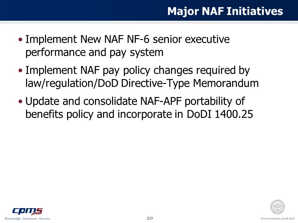 20 Major NAF Initiatives Implement New NAF NF-6 senior executive performance and pay system Implement NAF pay policy changes required by law/regulation/DoD Directive-Type Memorandum Update and consolidate NAF-APF portability of benefits policy and incorporate in DoDI 1400.25
