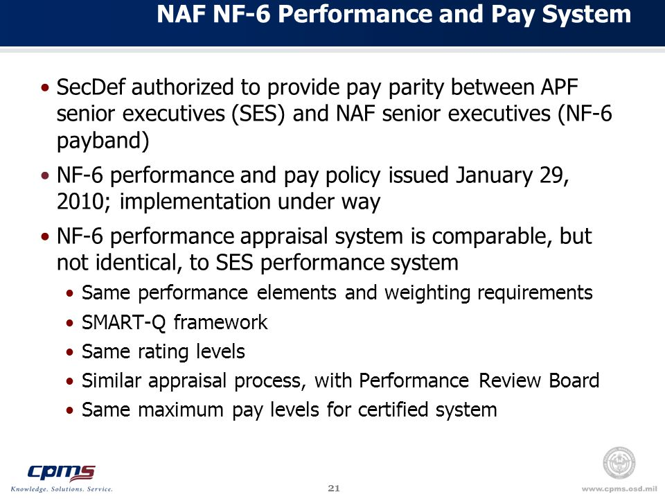 21 NAF NF-6 Performance and Pay System SecDef authorized to provide pay parity between APF senior executives (SES) and NAF senior executives (NF-6 payband) NF-6 performance and pay policy issued January 29, 2010; implementation under way NF-6 performance appraisal system is comparable, but not identical, to SES performance system Same performance elements and weighting requirements SMART-Q framework Same rating levels Similar appraisal process, with Performance Review Board Same maximum pay levels for certified system