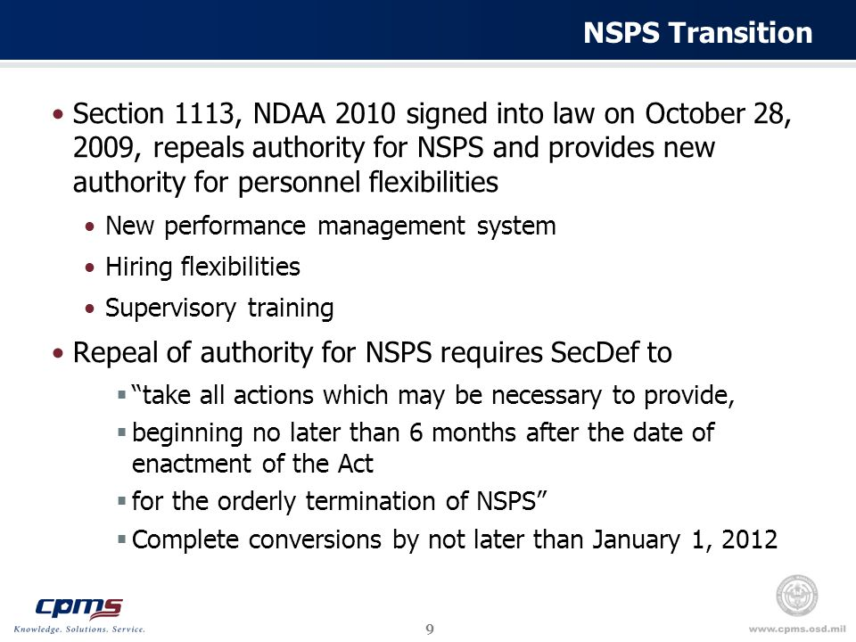 9 NSPS Transition Section 1113, NDAA 2010 signed into law on October 28, 2009, repeals authority for NSPS and provides new authority for personnel flexibilities New performance management system Hiring flexibilities Supervisory training Repeal of authority for NSPS requires SecDef to  take all actions which may be necessary to provide,  beginning no later than 6 months after the date of enactment of the Act  for the orderly termination of NSPS  Complete conversions by not later than January 1, 2012