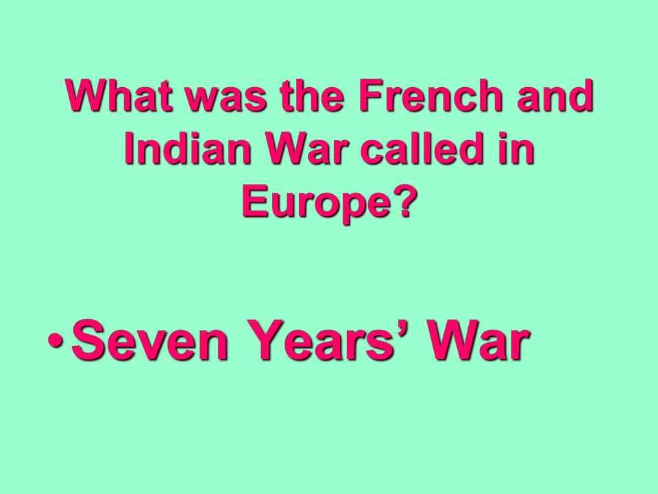 What was the French and Indian War called in Europe Seven Years' WarSeven Years' War