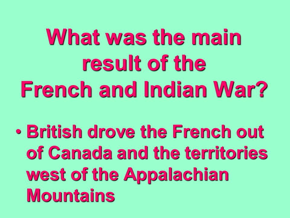 What was the main result of the French and Indian War.