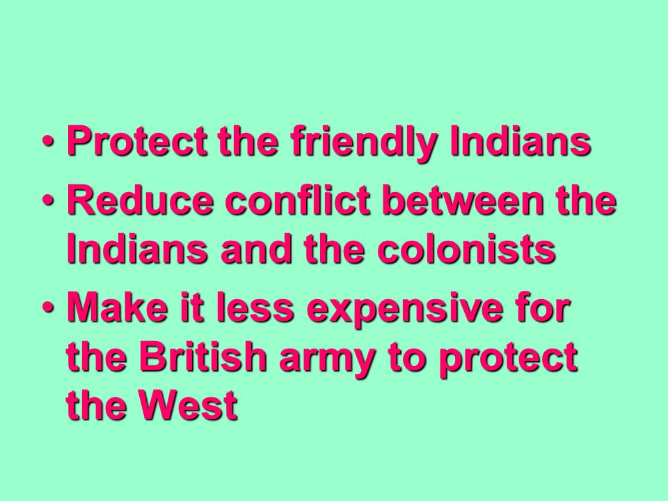 Protect the friendly IndiansProtect the friendly Indians Reduce conflict between the Indians and the colonistsReduce conflict between the Indians and